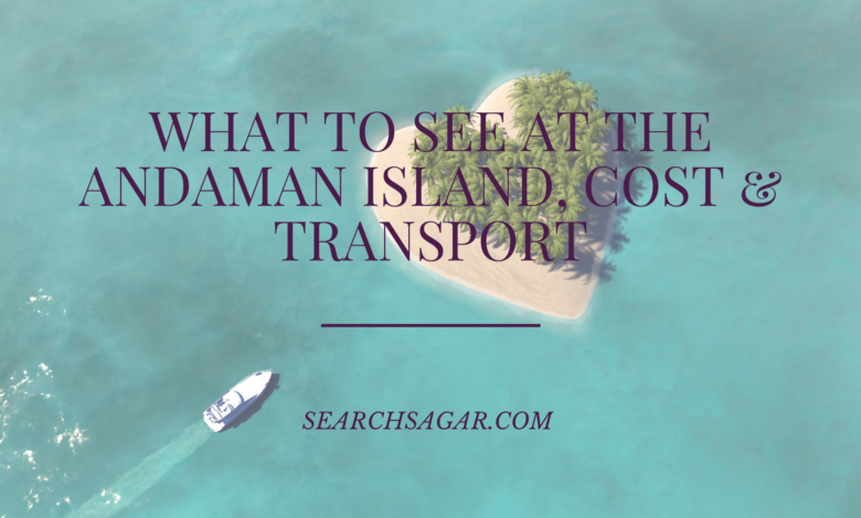 What To See At The Andaman Island, Cost & Transport