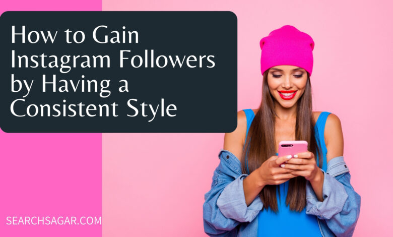 How to Gain Instagram Followers by Having a Consistent Style